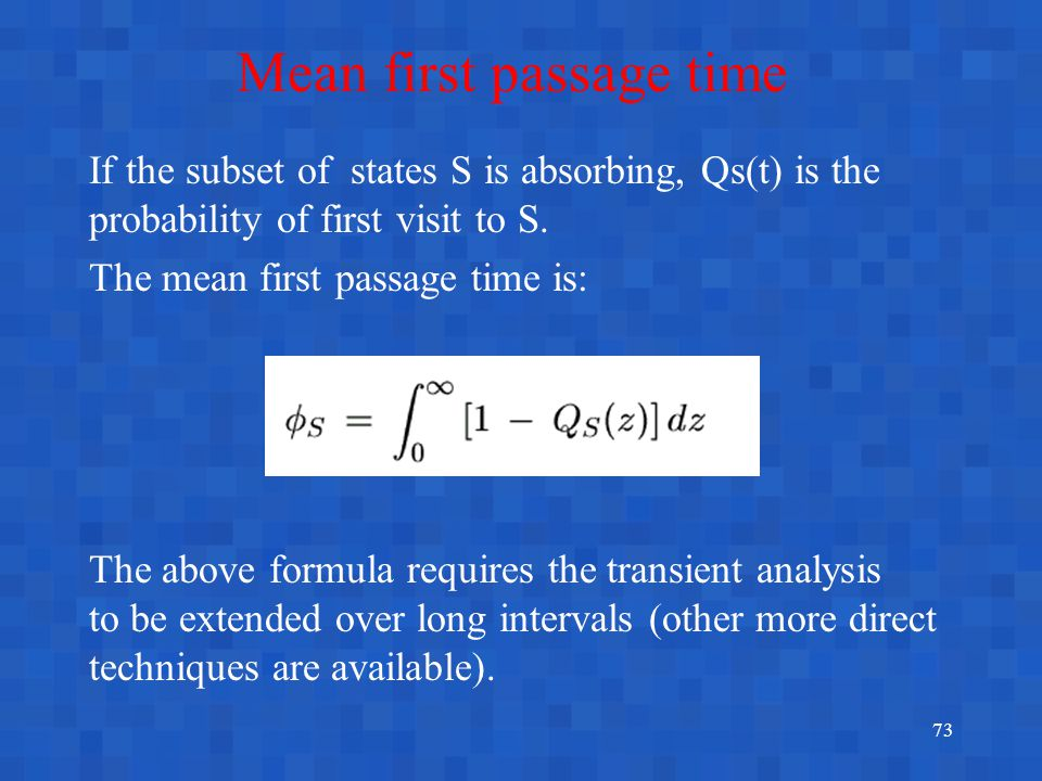 73 Mean first passage time If the subset of states S is absorbing, Qs(t) is the probability of first visit to S. The mean first passage time is: The a