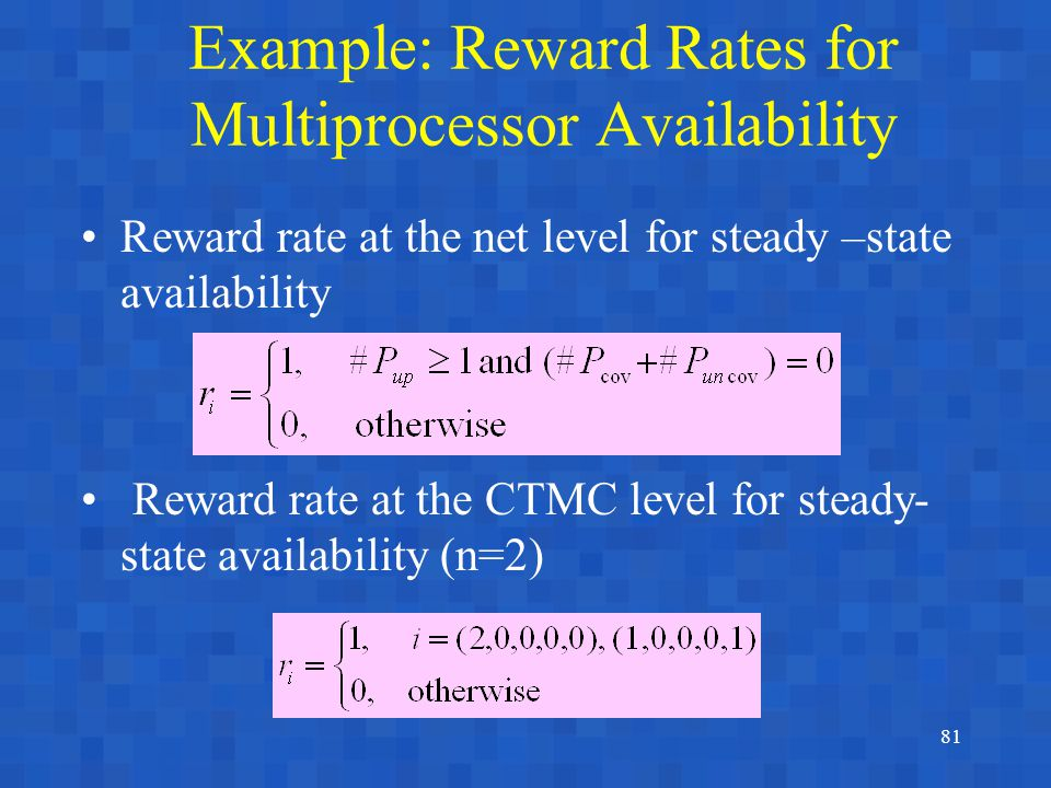 81 Example: Reward Rates for Multiprocessor Availability Reward rate at the net level for steady –state availability Reward rate at the CTMC level for