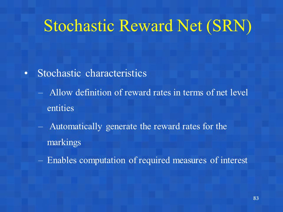 83 Stochastic characteristics – Allow definition of reward rates in terms of net level entities – Automatically generate the reward rates for the mark