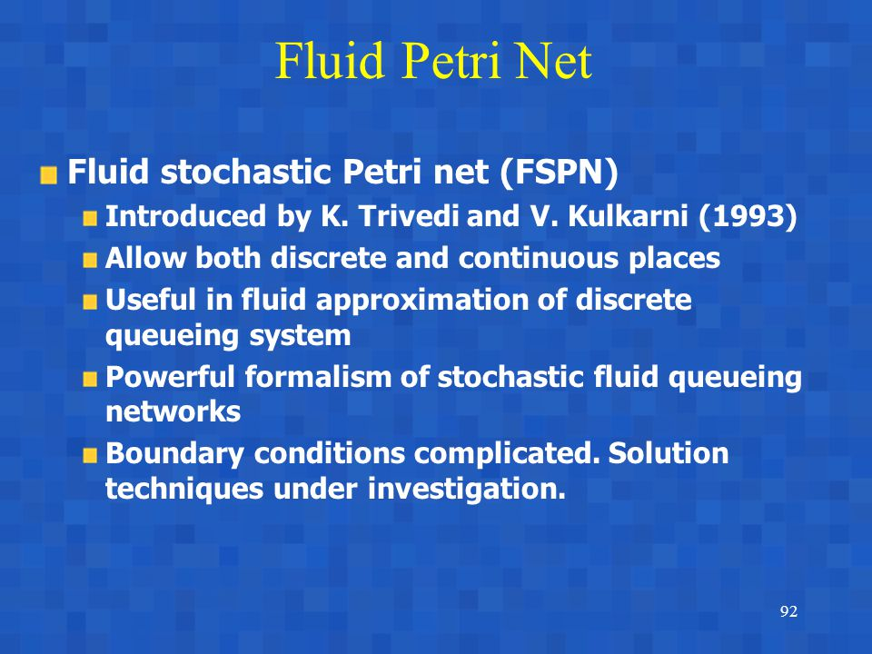 92 Fluid Petri Net Fluid stochastic Petri net (FSPN) Introduced by K.