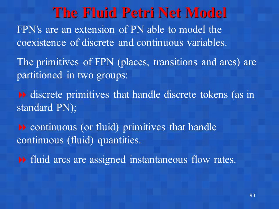 93 The Fluid Petri Net Model FPN's are an extension of PN able to model the coexistence of discrete and continuous variables. The primitives of FPN (p