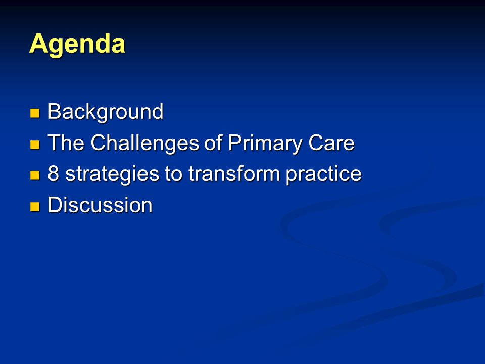 Agenda Background Background The Challenges of Primary Care The Challenges of Primary Care 8 strategies to transform practice 8 strategies to transform practice Discussion Discussion
