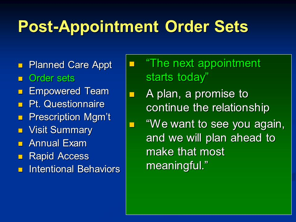 Post-Appointment Order Sets The next appointment starts today A plan, a promise to continue the relationship We want to see you again, and we will plan ahead to make that most meaningful. Planned Care Appt Planned Care Appt Order sets Order sets Empowered Team Empowered Team Pt.