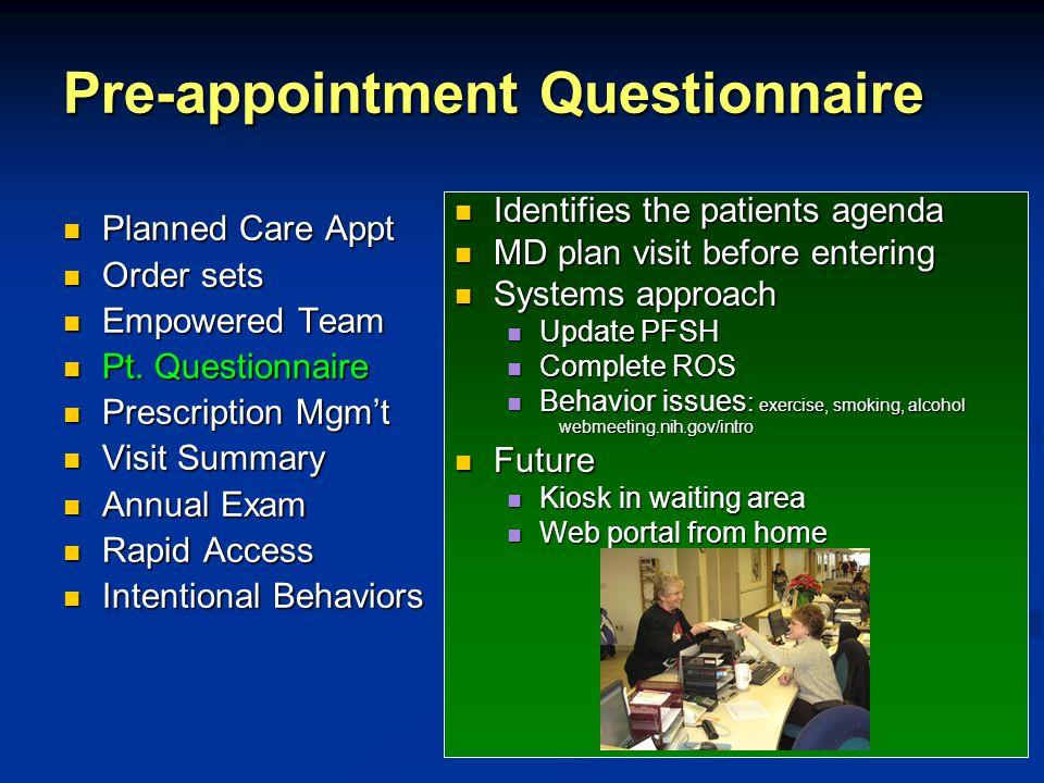 Pre-appointment Questionnaire Identifies the patients agenda MD plan visit before entering Systems approach Update PFSH Complete ROS Behavior issues : exercise, smoking, alcohol webmeeting.nih.gov/intro Future Kiosk in waiting area Web portal from home Planned Care Appt Planned Care Appt Order sets Order sets Empowered Team Empowered Team Pt.