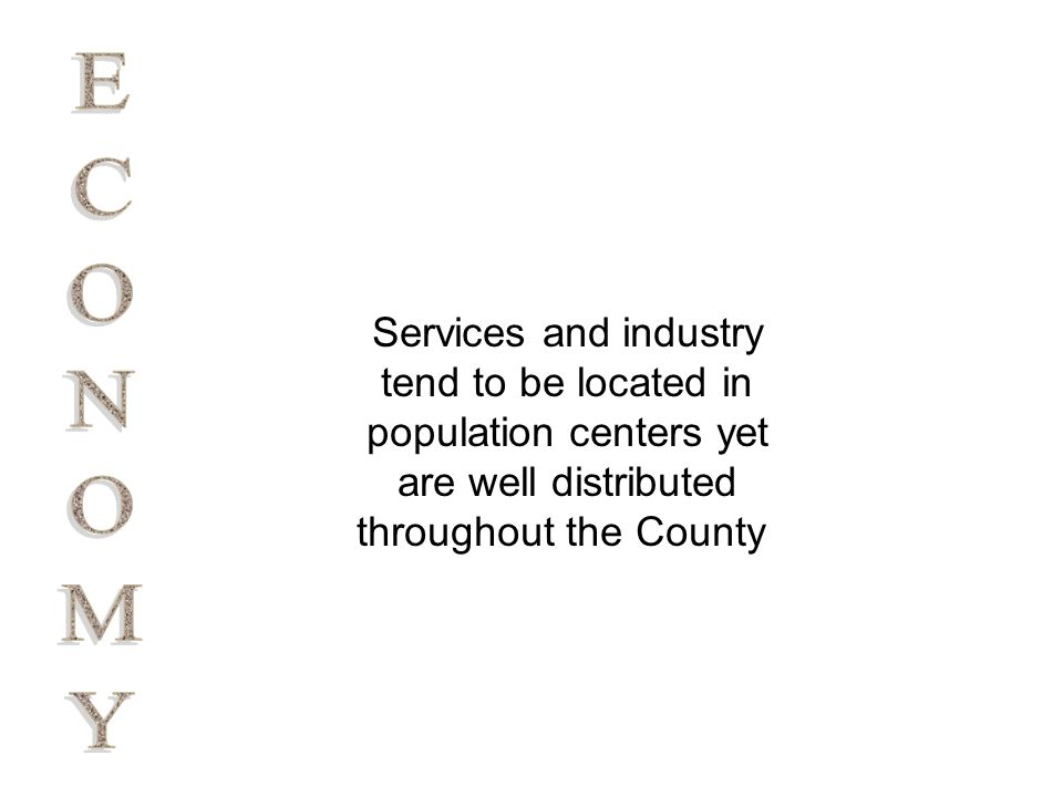 Services and industry tend to be located in population centers yet are well distributed throughout the County