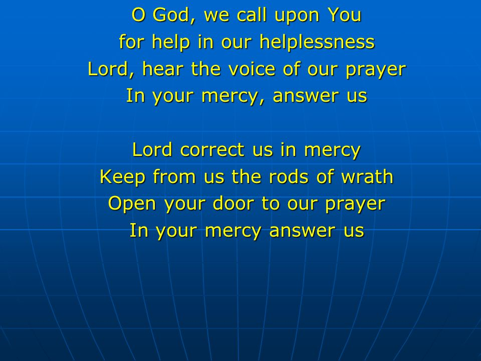 O God, we call upon You for help in our helplessness Lord, hear the voice of our prayer In your mercy, answer us Lord correct us in mercy Keep from us
