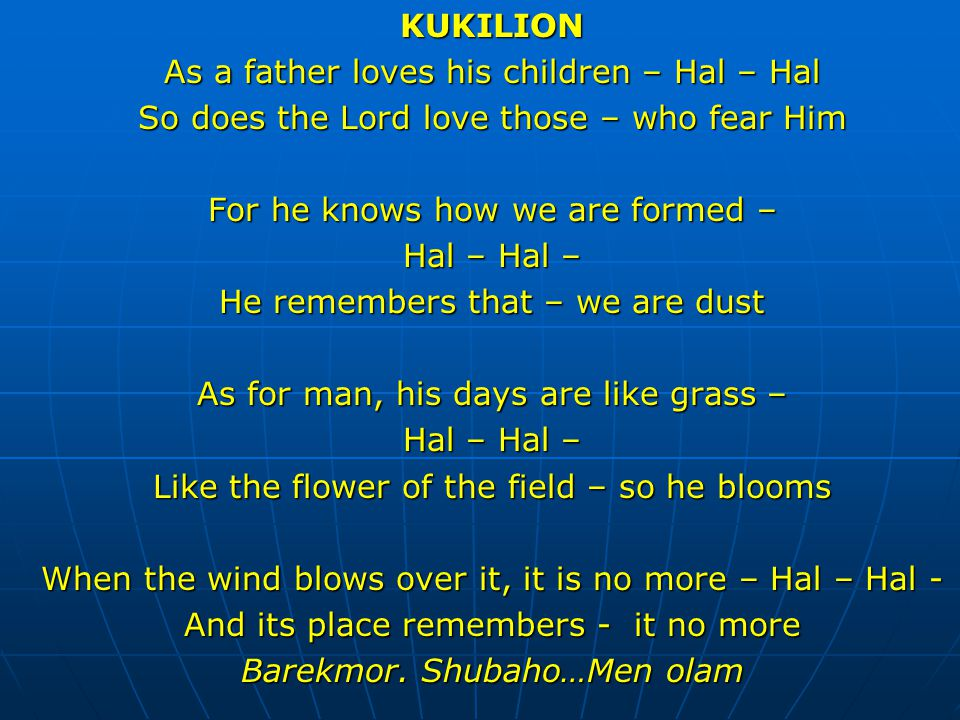 KUKILION As a father loves his children – Hal – Hal So does the Lord love those – who fear Him For he knows how we are formed – Hal – Hal – He remembe