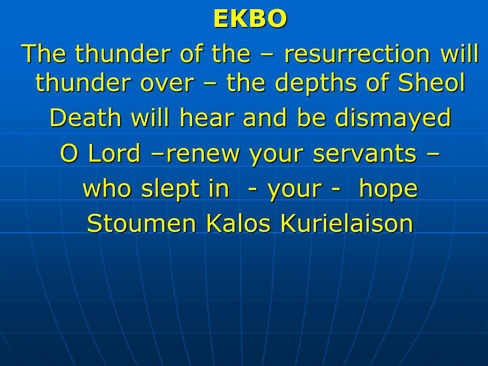 EKBO The thunder of the – resurrection will thunder over – the depths of Sheol Death will hear and be dismayed O Lord –renew your servants – who slept in - your - hope Stoumen Kalos Kurielaison