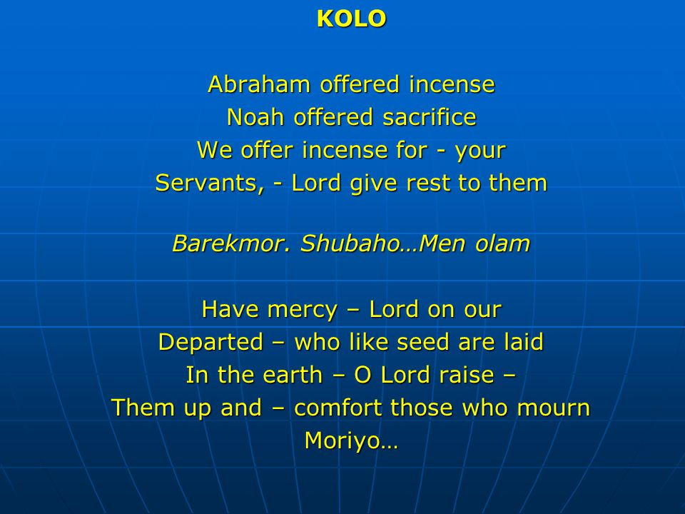 KOLO Abraham offered incense Noah offered sacrifice We offer incense for - your Servants, - Lord give rest to them Barekmor. Shubaho…Men olam Have mer
