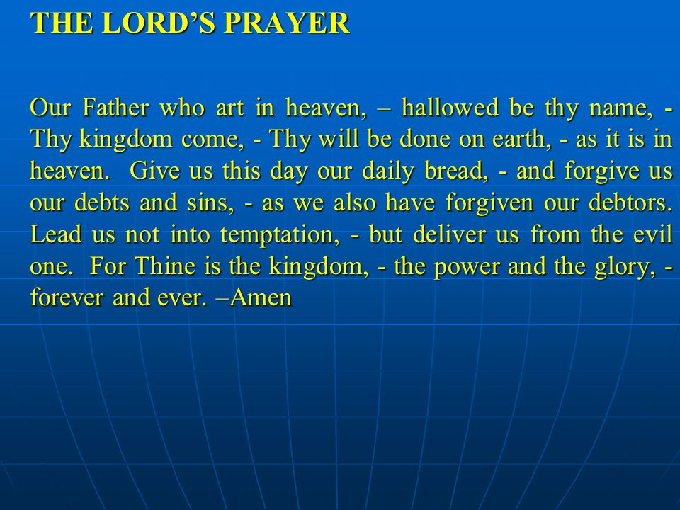 THE LORD'S PRAYER Our Father who art in heaven, – hallowed be thy name, - Thy kingdom come, - Thy will be done on earth, - as it is in heaven. Give us