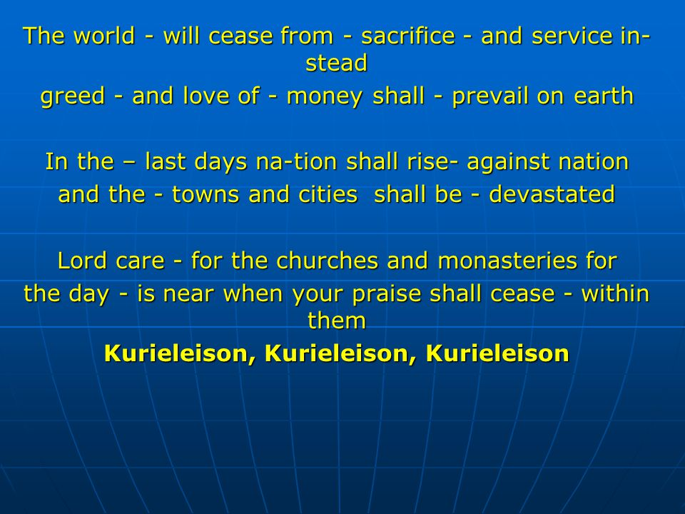 The world - will cease from - sacrifice - and service in- stead greed - and love of - money shall - prevail on earth In the – last days na-tion shall rise- against nation and the - towns and cities shall be - devastated Lord care - for the churches and monasteries for the day - is near when your praise shall cease - within them Kurieleison, Kurieleison, Kurieleison