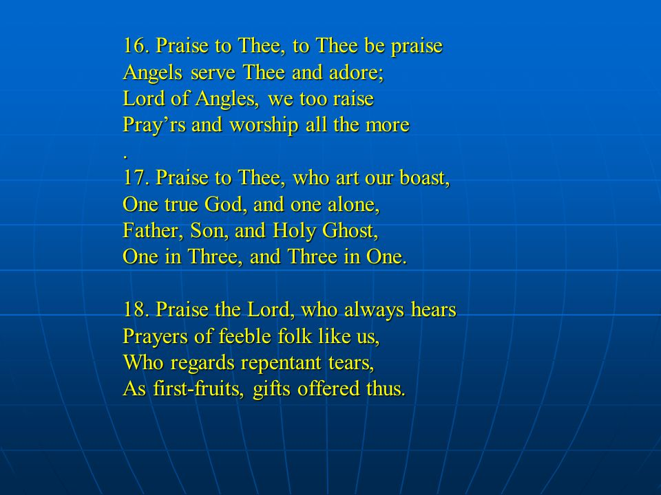 16. Praise to Thee, to Thee be praise Angels serve Thee and adore; Lord of Angles, we too raise Pray'rs and worship all the more. 17. Praise to Thee,