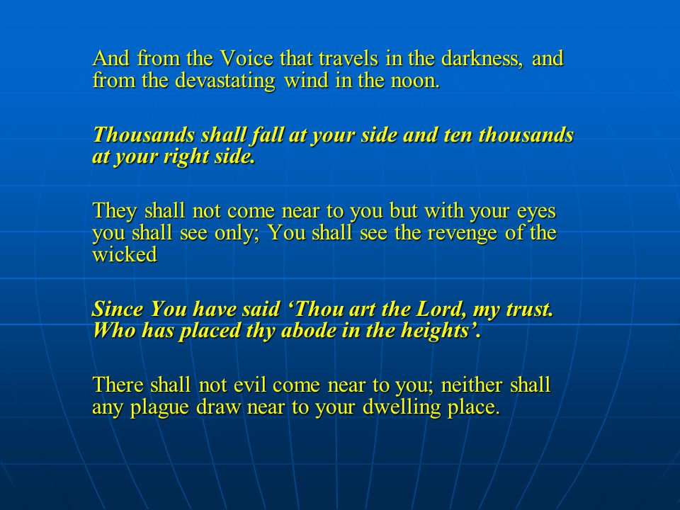 And from the Voice that travels in the darkness, and from the devastating wind in the noon. Thousands shall fall at your side and ten thousands at you