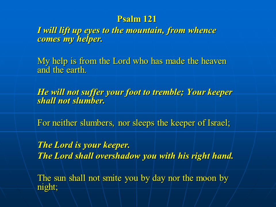 Psalm 121 I will lift up eyes to the mountain, from whence comes my helper.