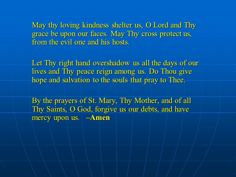 May thy loving kindness shelter us, O Lord and Thy grace be upon our faces.