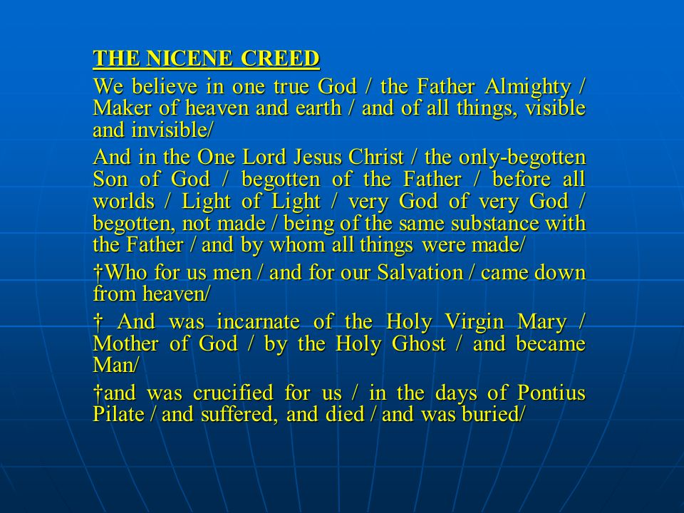 THE NICENE CREED We believe in one true God / the Father Almighty / Maker of heaven and earth / and of all things, visible and invisible/ And in the One Lord Jesus Christ / the only-begotten Son of God / begotten of the Father / before all worlds / Light of Light / very God of very God / begotten, not made / being of the same substance with the Father / and by whom all things were made/ †Who for us men / and for our Salvation / came down from heaven/ † And was incarnate of the Holy Virgin Mary / Mother of God / by the Holy Ghost / and became Man/ †and was crucified for us / in the days of Pontius Pilate / and suffered, and died / and was buried/