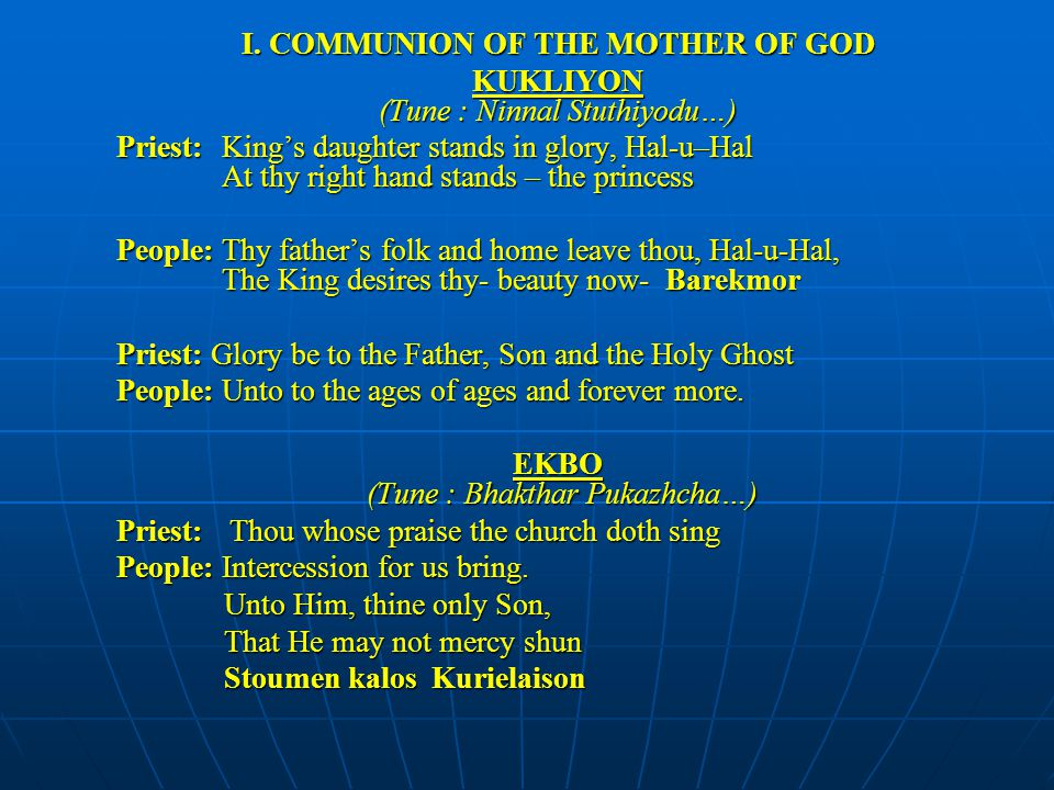 I. COMMUNION OF THE MOTHER OF GOD KUKLIYON (Tune : Ninnal Stuthiyodu…) Priest:King's daughter stands in glory, Hal-u–Hal At thy right hand stands – th