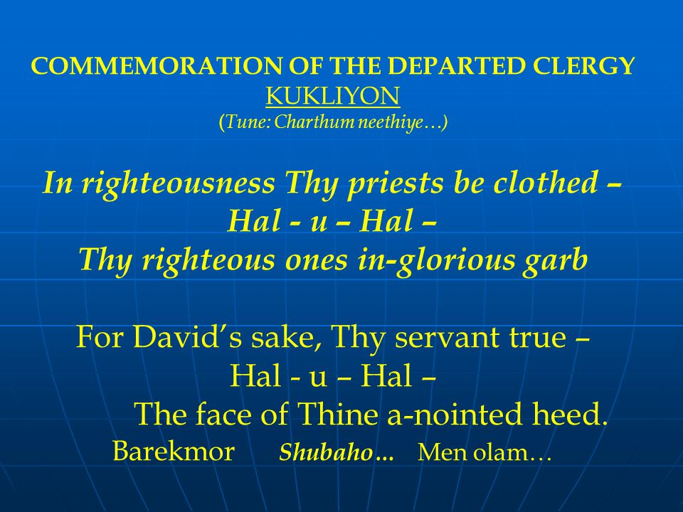 COMMEMORATION OF THE DEPARTED CLERGY KUKLIYON ( Tune: Charthum neethiye…) In righteousness Thy priests be clothed – Hal - u – Hal – Thy righteous ones