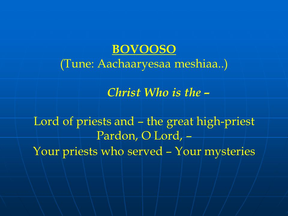 BOVOOSO (Tune: Aachaaryesaa meshiaa..) Christ Who is the – Lord of priests and – the great high-priest Pardon, O Lord, – Your priests who served – Your mysteries