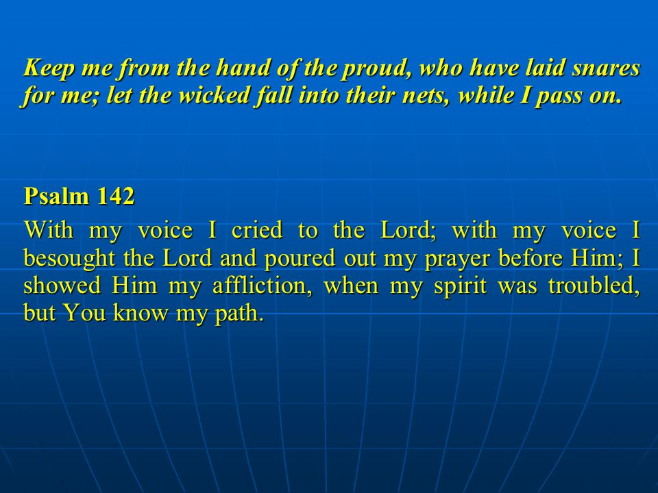Keep me from the hand of the proud, who have laid snares for me; let the wicked fall into their nets, while I pass on.