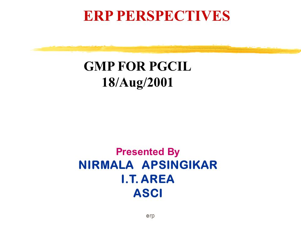 erp ERP PERSPECTIVES Presented By NIRMALA APSINGIKAR I.T. AREA ASCI GMP FOR PGCIL 18/Aug/2001
