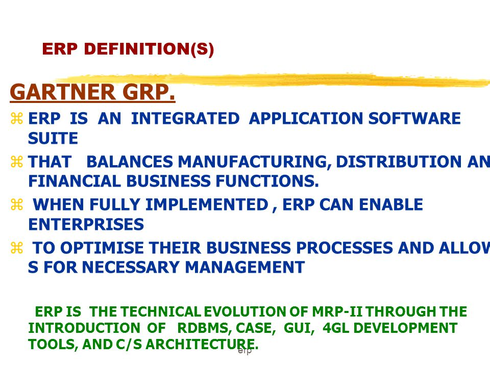 erp ERP DEFINITION(S) APICS z AN ACCOUNTING ORIENTED INFORMATION SYSTEM z FOR IDENTIFYING AND PLANNING THE ENTERPRISE-WIDE RESOURCES z NEEDED TO TAKE MAKE,SHIP & ACCOUNT FOR CUSTOMER ORDERS ERP DIFFERS FROM MRP -II SYSTEM IN TECHNICAL REQUIREMENTS LIKE, GUI, RDBMS,4 GL, CLIENT/SERVER ARCHITECHTURE, OPEN-SYSTEM PORTABILITY.