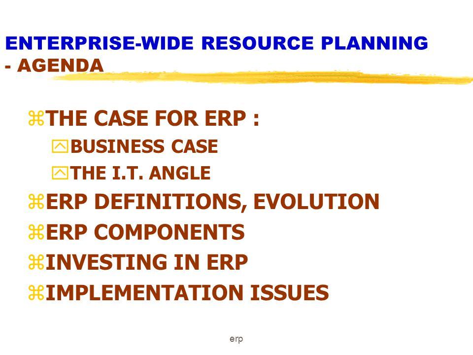 erp ENTERPRISE-WIDE RESOURCE PLANNING - AGENDA zTHE CASE FOR ERP : yBUSINESS CASE yTHE I.T.