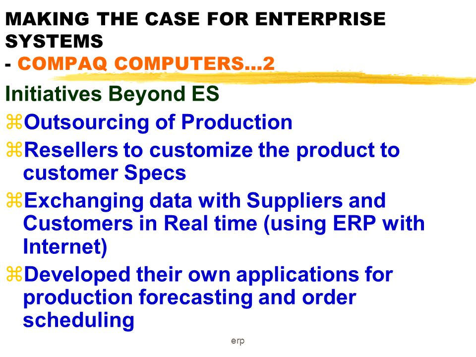 erp MAKING THE CASE FOR ENTERPRISE SYSTEMS - COMPAQ COMPUTERS zSupport the move to a Lean Production Strategy zMove from Make to Stock to Build to Order zNeeded to tie together processes for Ordering, configuration, Manufacturing, inventory, and distribution zPost-ERP, can order materials from Suppliers on a daily basis; zCan plan Production on basis of week's sales