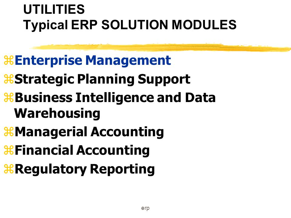 erp UTILITIES Typical ERP SOLUTION MODULES zEnterprise Management zCustomer Relationship Management zGeneration zTransmission & Distribution zInstallation Services zEnergy Service zEnergy Trading