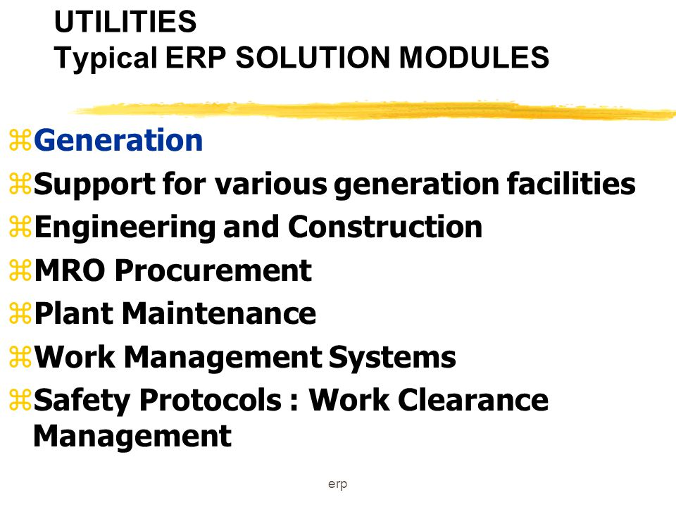 erp UTILITIES Typical ERP SOLUTION MODULES zEnterprise Management zStrategic Planning Support zBusiness Intelligence and Data Warehousing zManagerial Accounting zFinancial Accounting zRegulatory Reporting