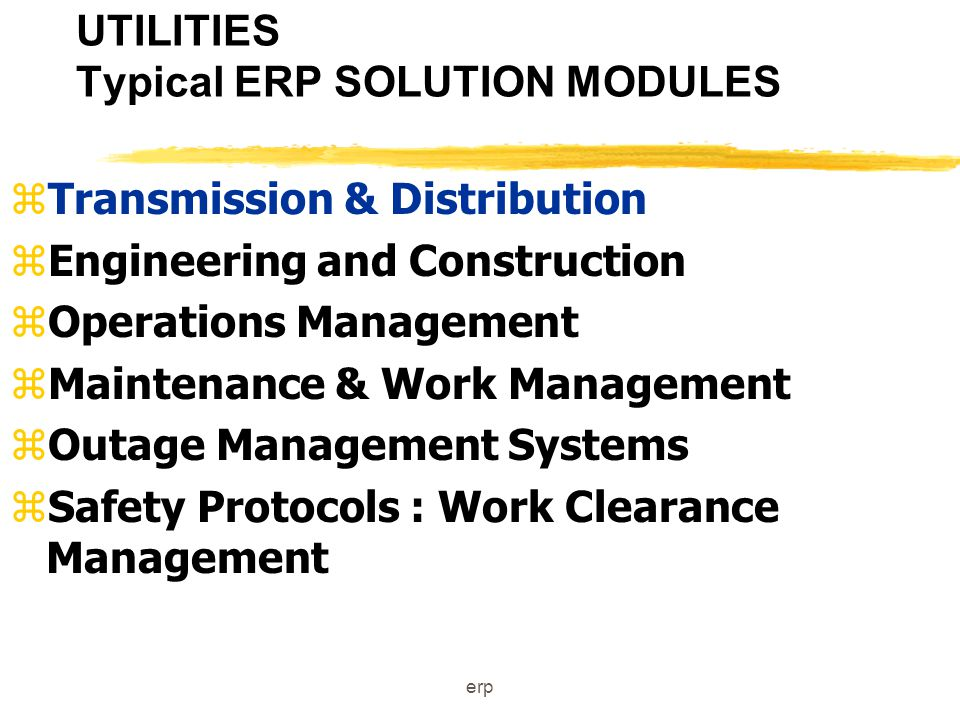 erp UTILITIES Typical ERP SOLUTION MODULES zGeneration zSupport for various generation facilities zEngineering and Construction zMRO Procurement zPlant Maintenance zWork Management Systems zSafety Protocols : Work Clearance Management