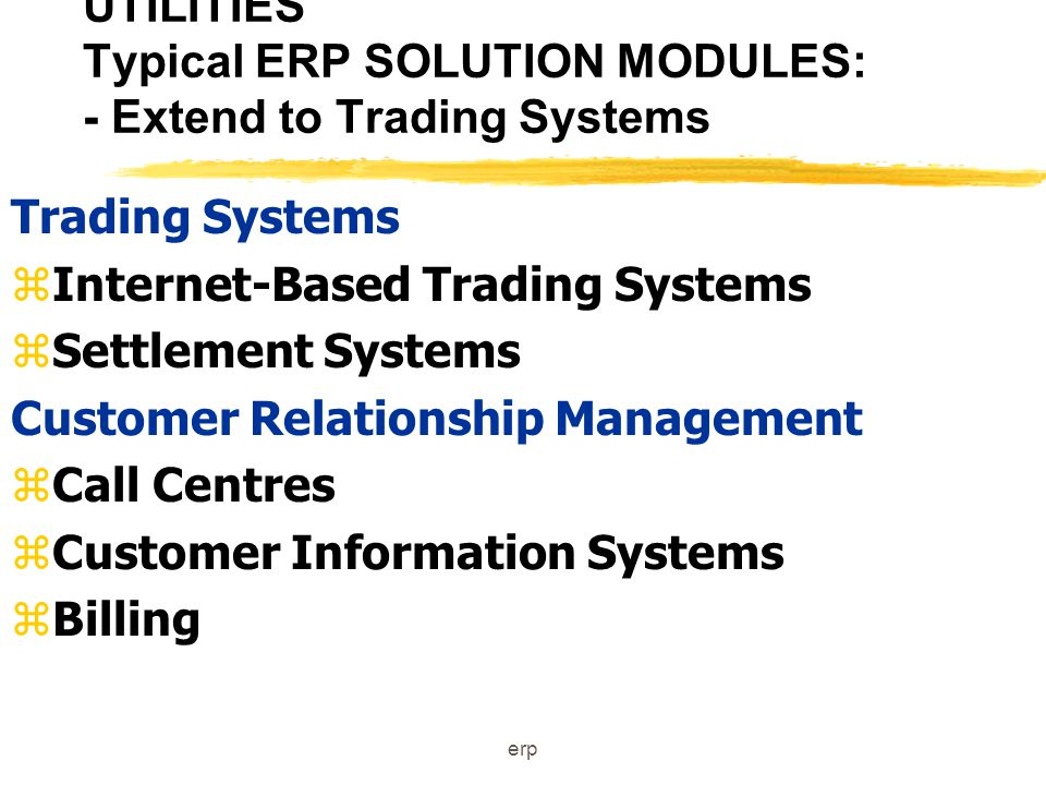 erp UTILITIES Typical ERP SOLUTION MODULES zTransmission & Distribution zDistribution Management Systems zAutomated Meter Reading zField Crew Management zSpatial Information System Planning