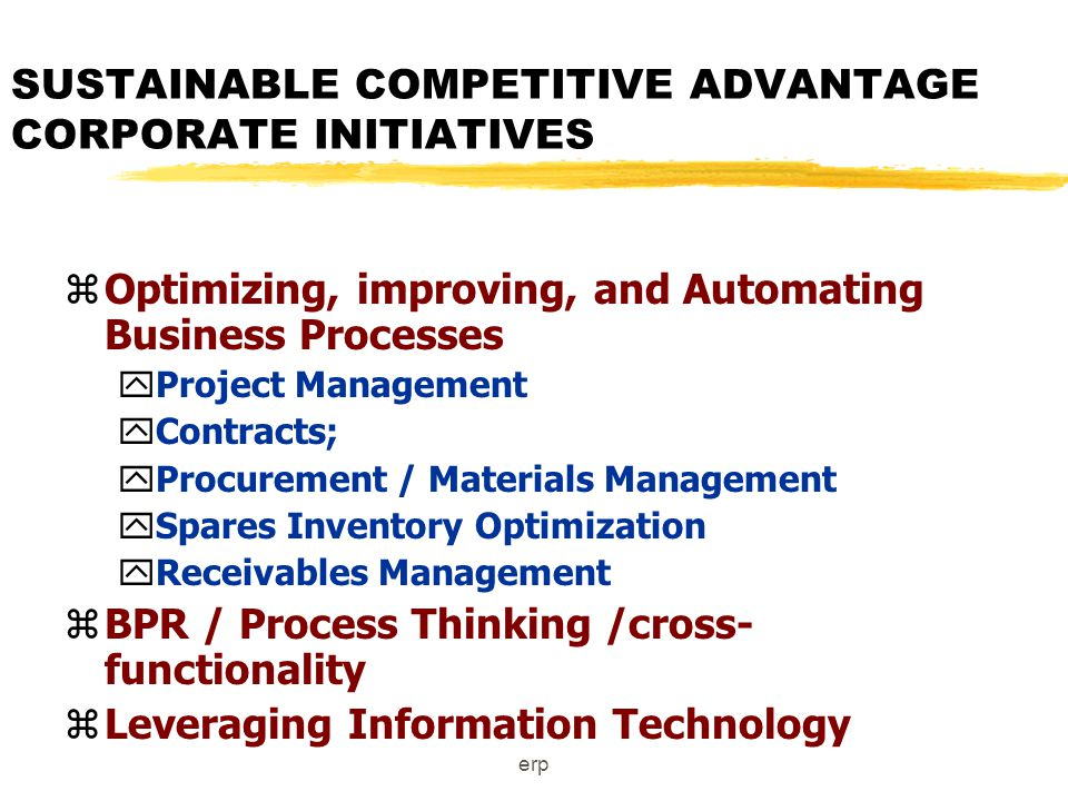 erp SUSTAINABLE COMPETITIVE ADVANTAGE CORPORATE INITIATIVES zOptimizing, improving, and Automating Business Processes yProject Management yContracts; yProcurement / Materials Management ySpares Inventory Optimization yReceivables Management zBPR / Process Thinking /cross- functionality zLeveraging Information Technology