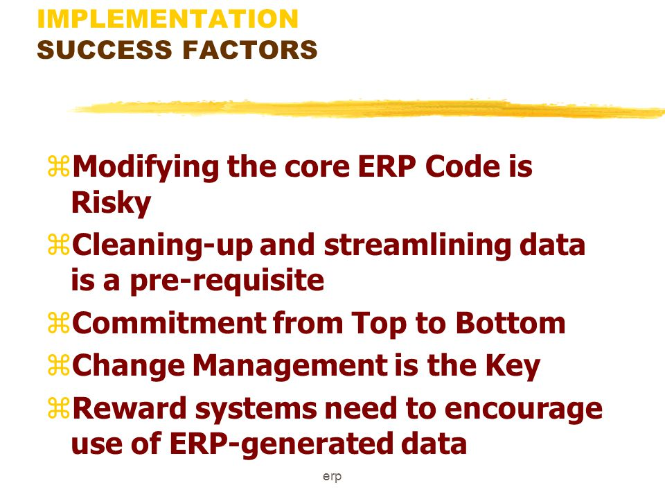 erp IMPLEMENTATION SUCCESS FACTORS zERP Needs to be positioned properly in the total IS/IT Strategy zBolt-ons are a fact of Life zBenefits remain on paper unless benefits management is addressed