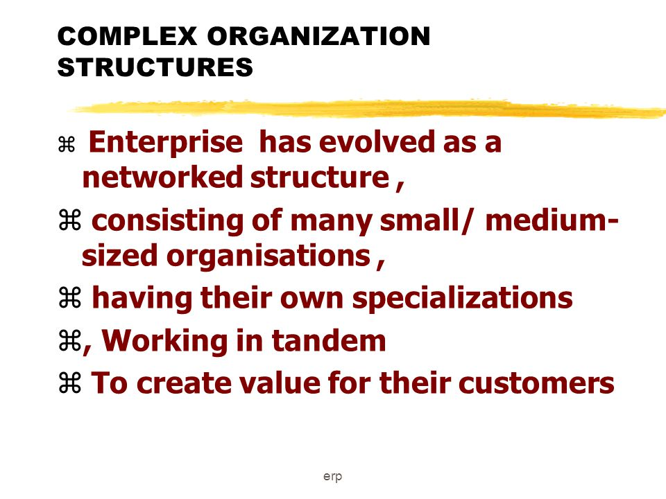 erp COMPLEX ORGANIZATION STRUCTURES z Enterprise has evolved as a networked structure, z consisting of many small/ medium- sized organisations, z having their own specializations z, Working in tandem z To create value for their customers