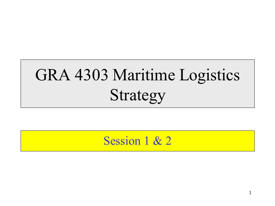 1 GRA 4303 Maritime Logistics Strategy Session 1 & 2