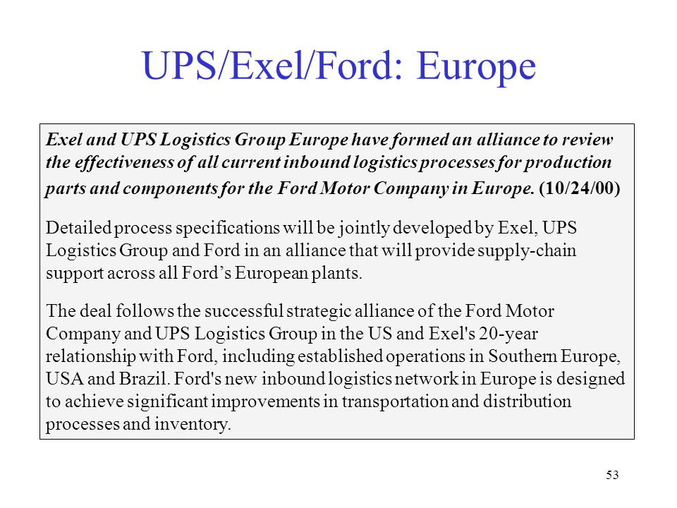 53 UPS/Exel/Ford: Europe Exel and UPS Logistics Group Europe have formed an alliance to review the effectiveness of all current inbound logistics processes for production parts and components for the Ford Motor Company in Europe.