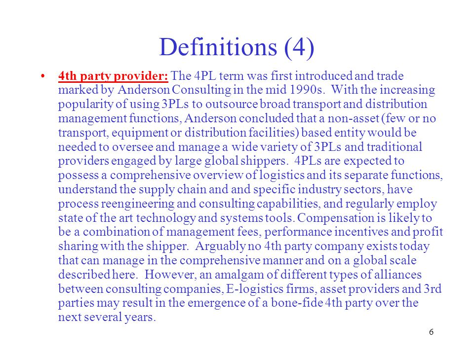 6 Definitions (4) 4th party provider: The 4PL term was first introduced and trade marked by Anderson Consulting in the mid 1990s.