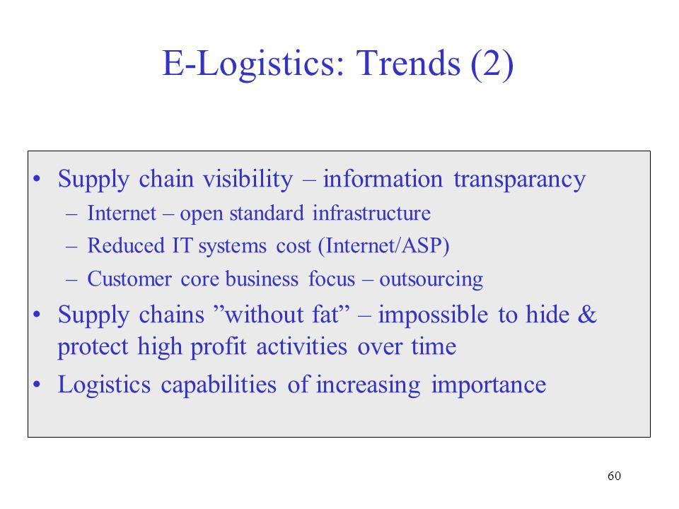 60 E-Logistics: Trends (2) Supply chain visibility – information transparancy –Internet – open standard infrastructure –Reduced IT systems cost (Internet/ASP) –Customer core business focus – outsourcing Supply chains without fat – impossible to hide & protect high profit activities over time Logistics capabilities of increasing importance