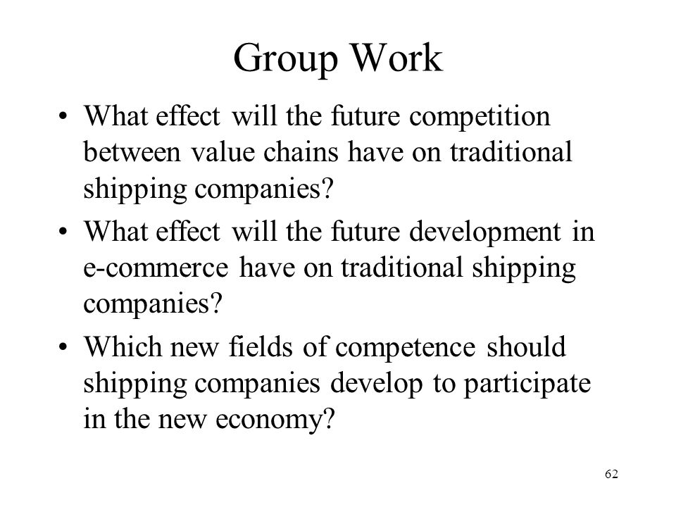 62 Group Work What effect will the future competition between value chains have on traditional shipping companies.