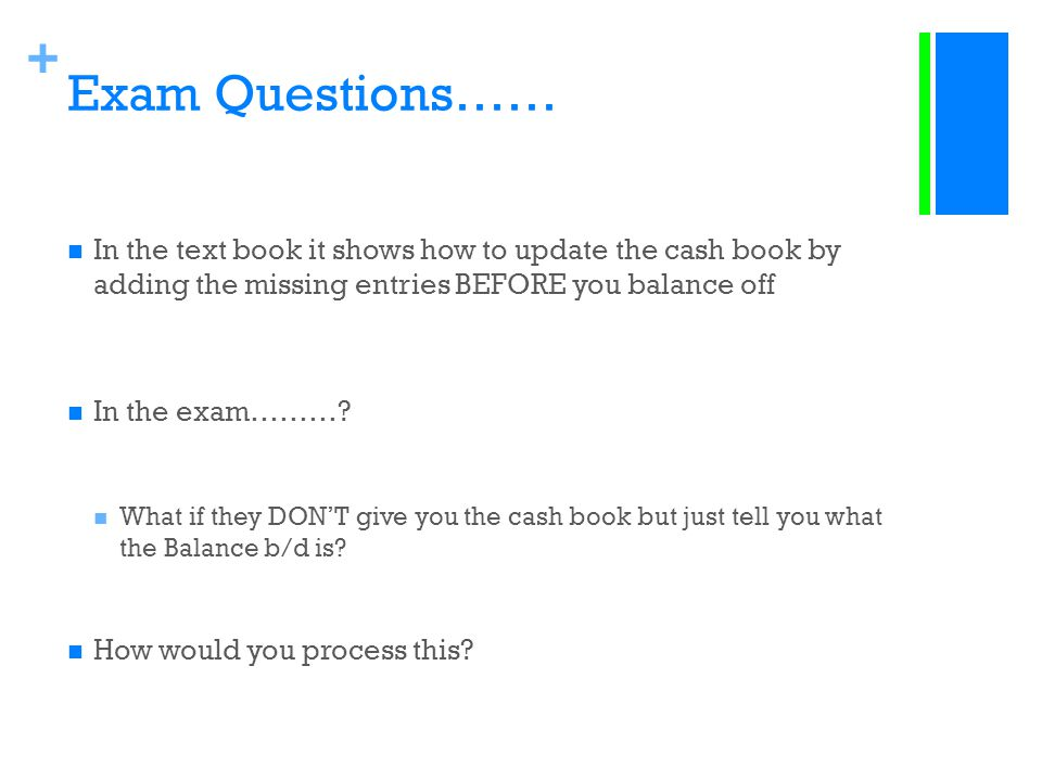 + Exam Questions…… In the text book it shows how to update the cash book by adding the missing entries BEFORE you balance off In the exam………? What if