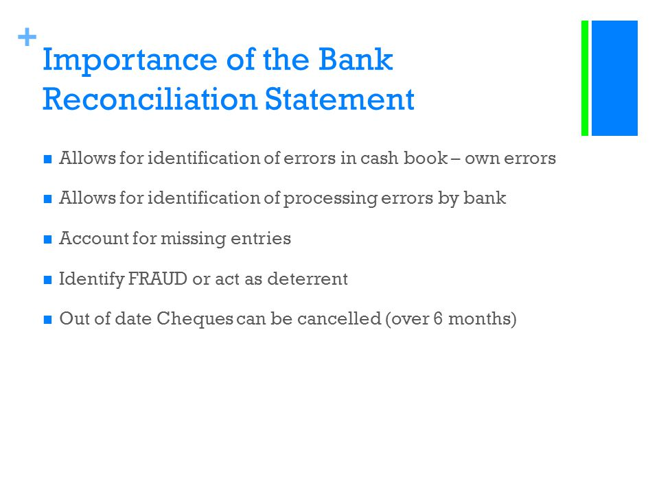 + Importance of the Bank Reconciliation Statement Allows for identification of errors in cash book – own errors Allows for identification of processin