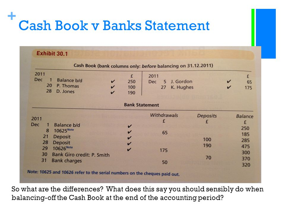 + Cash Book v Banks Statement So what are the differences? What does this say you should sensibly do when balancing-off the Cash Book at the end of th