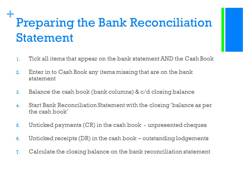 + Preparing the Bank Reconciliation Statement 1. Tick all items that appear on the bank statement AND the Cash Book 2. Enter in to Cash Book any items