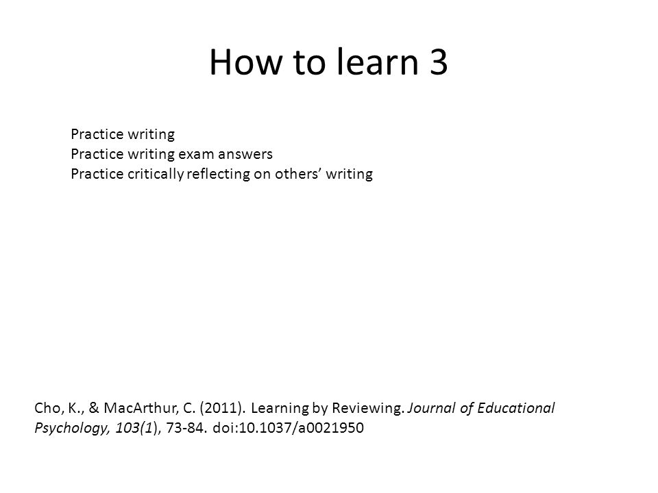 How to learn 3 Cho, K., & MacArthur, C. (2011). Learning by Reviewing.