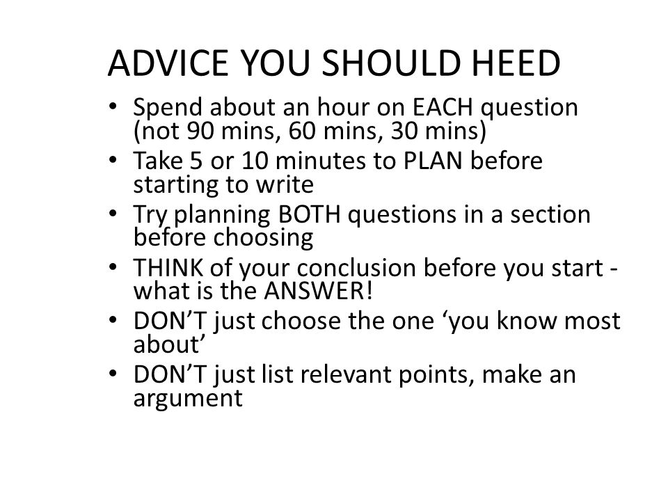 ADVICE YOU SHOULD HEED Spend about an hour on EACH question (not 90 mins, 60 mins, 30 mins) Take 5 or 10 minutes to PLAN before starting to write Try planning BOTH questions in a section before choosing THINK of your conclusion before you start - what is the ANSWER.
