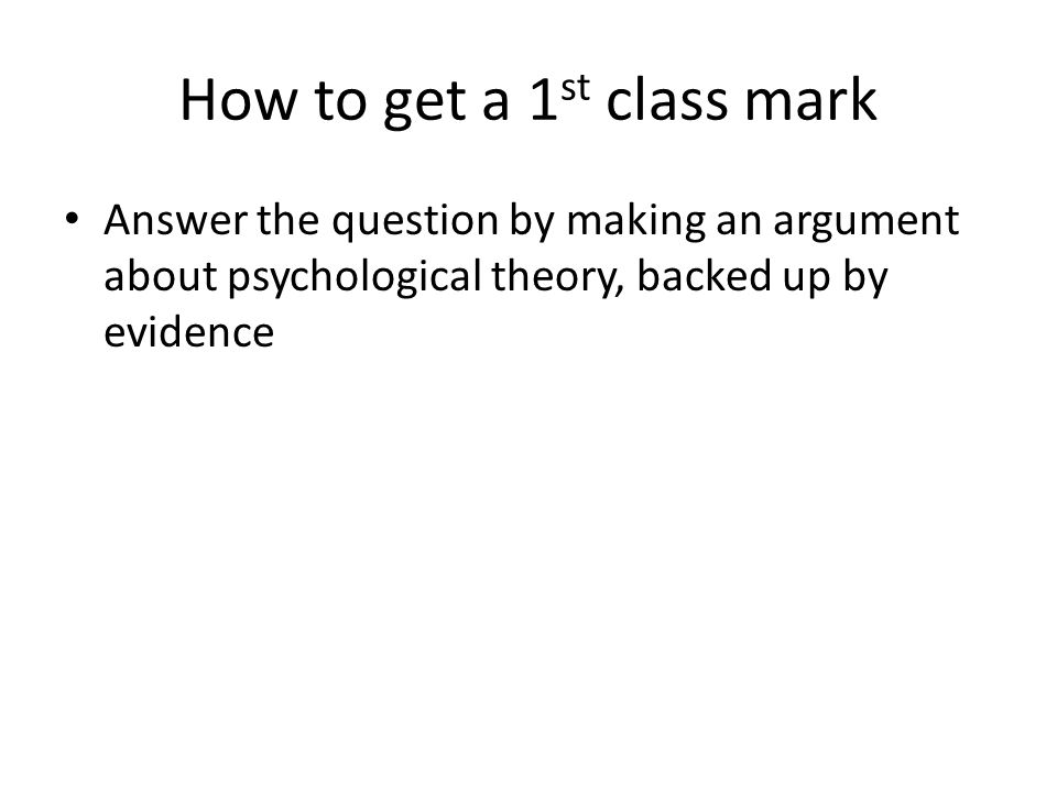 How to get a 1 st class mark Answer the question by making an argument about psychological theory, backed up by evidence