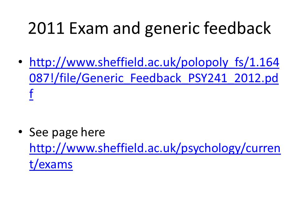 2011 Exam and generic feedback http://www.sheffield.ac.uk/polopoly_fs/1.164 087!/file/Generic_Feedback_PSY241_2012.pd f http://www.sheffield.ac.uk/polopoly_fs/1.164 087!/file/Generic_Feedback_PSY241_2012.pd f See page here http://www.sheffield.ac.uk/psychology/curren t/exams http://www.sheffield.ac.uk/psychology/curren t/exams