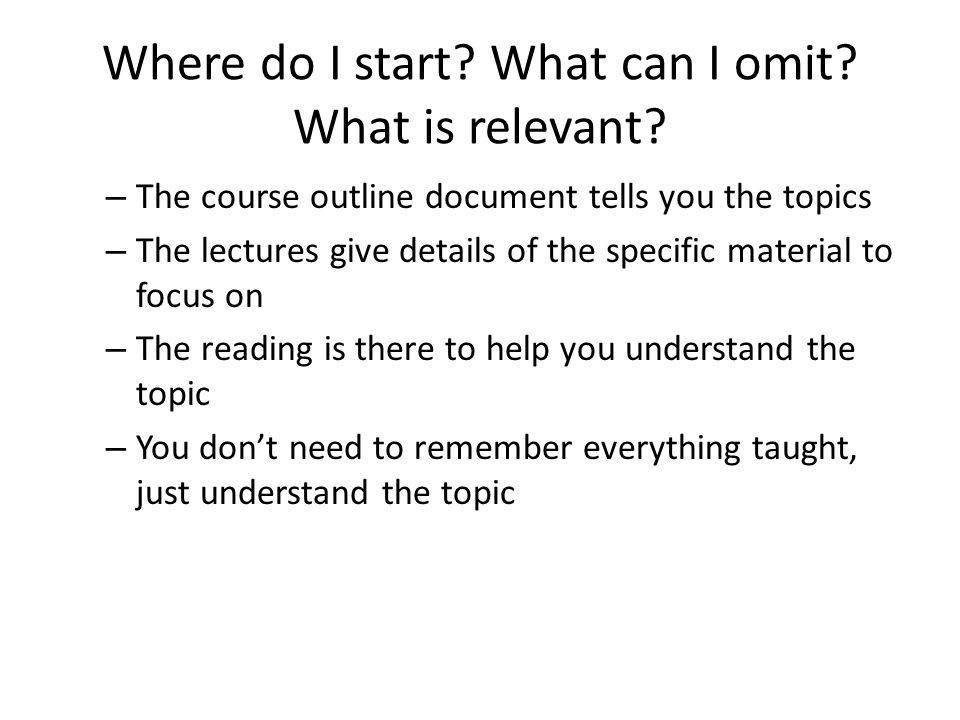 Where do I start? What can I omit? What is relevant? – The course outline document tells you the topics – The lectures give details of the specific ma