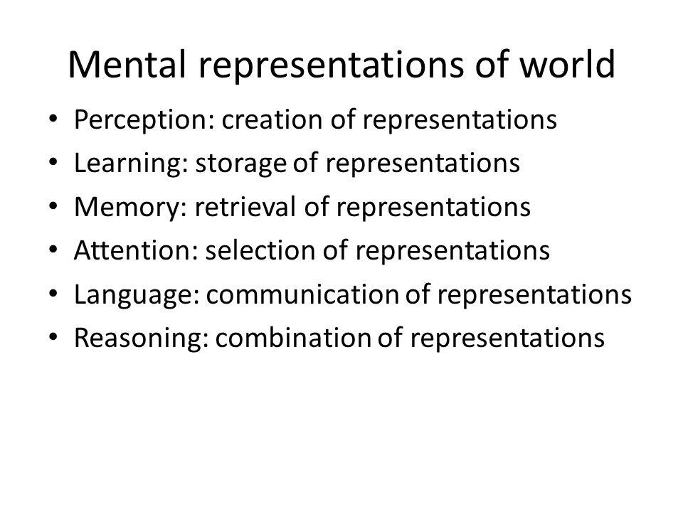Mental representations of world Perception: creation of representations Learning: storage of representations Memory: retrieval of representations Atte